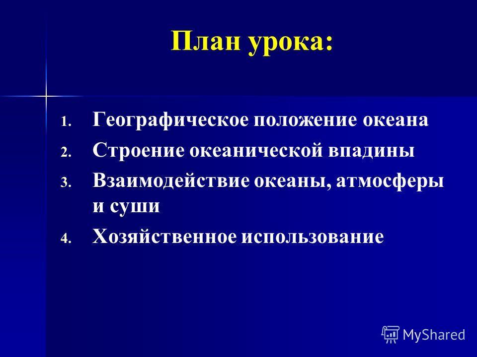План урока: 1. 1. Географическое положение океана 2. 2. Строение океанической впадины 3. 3. Взаимодействие океаны, атмосферы и суши 4. 4. Хозяйственное использование