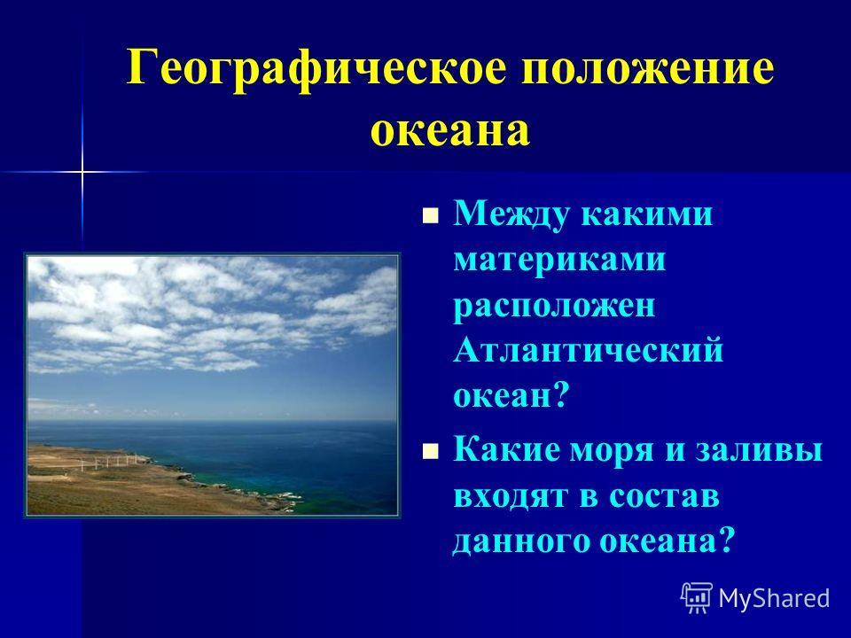 Между какими материками расположен Атлантический океан? Какие моря и заливы входят в состав данного океана? Географическое положение океана