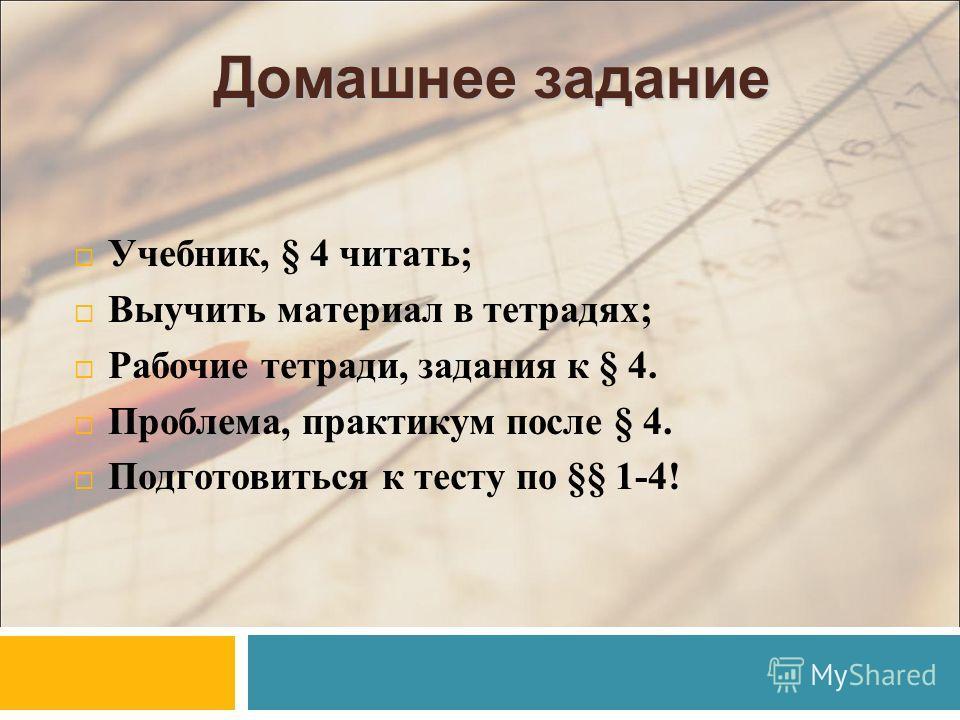 Домашнее задание Учебник, § 4 читать; Выучить материал в тетрадях; Рабочие тетради, задания к § 4. Проблема, практикум после § 4. Подготовиться к тесту по §§ 1-4!