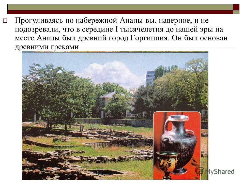 Прогуливаясь по набережной Анапы вы, наверное, и не подозревали, что в середине I тысячелетия до нашей эры на месте Анапы был древний город Горгиппия. Он был основан древними греками