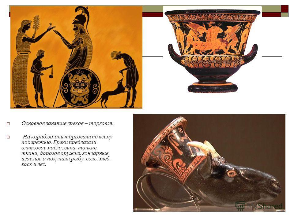 Основное занятие греков – торговля. На кораблях они торговали по всему побережью. Греки предлагали оливковое масло, вина, тонкие ткани, дорогое оружие, гончарные изделия, а покупали рыбу, соль, хлеб, воск и лес.