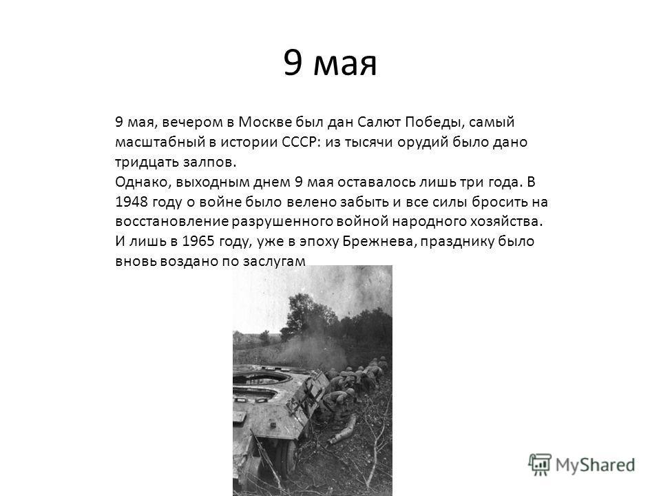 9 мая 9 мая, вечером в Москве был дан Салют Победы, самый масштабный в истории СССР: из тысячи орудий было дано тридцать залпов. Однако, выходным днем 9 мая оставалось лишь три года. В 1948 году о войне было велено забыть и все силы бросить на восста