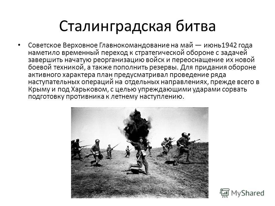 Сталинградская битва Советское Верховное Главнокомандование на май июнь1942 года наметило временный переход к стратегической обороне с задачей завершить начатую реорганизацию войск и переоснащение их новой боевой техникой, а также пополнить резервы.
