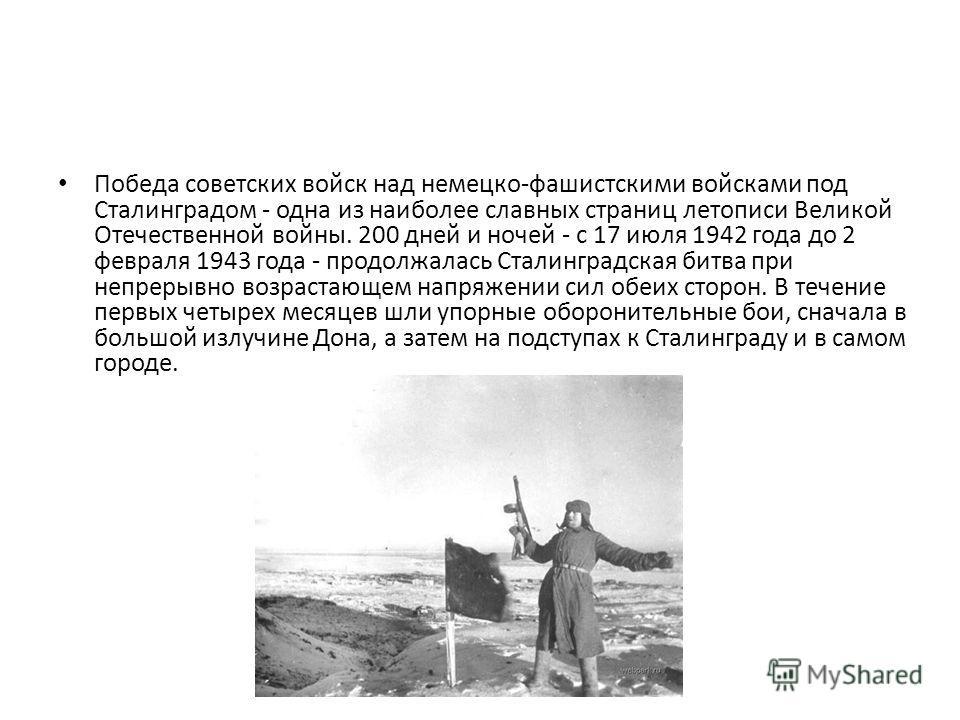Победа советских войск над немецко-фашистскими войсками под Сталинградом - одна из наиболее славных страниц летописи Великой Отечественной войны. 200 дней и ночей - с 17 июля 1942 года до 2 февраля 1943 года - продолжалась Сталинградская битва при не