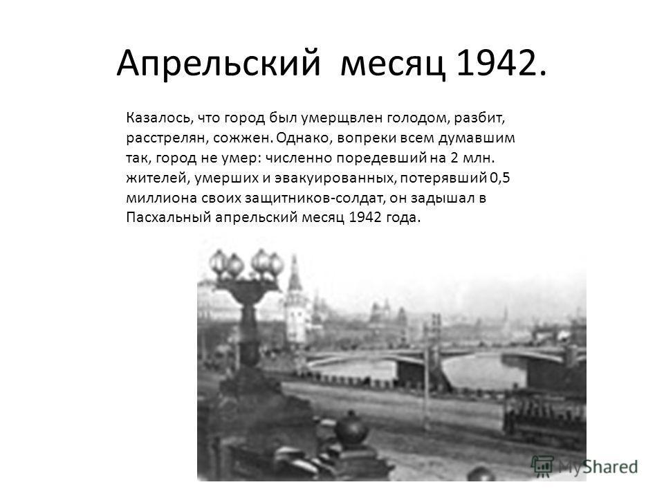 Апрельский месяц 1942. Казалось, что город был умерщвлен голодом, разбит, расстрелян, сожжен. Однако, вопреки всем думавшим так, город не умер: численно поредевший на 2 млн. жителей, умерших и эвакуированных, потерявший 0,5 миллиона своих защитников-