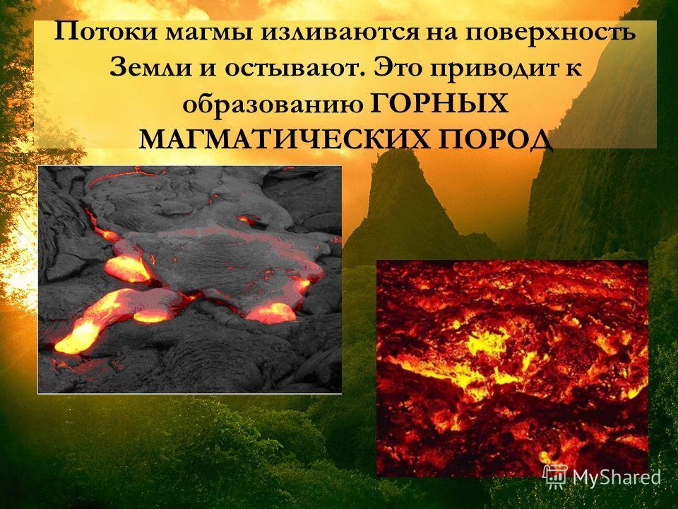 Потоки магмы изливаются на поверхность Земли и остывают. Это приводит к образованию ГОРНЫХ МАГМАТИЧЕСКИХ ПОРОД