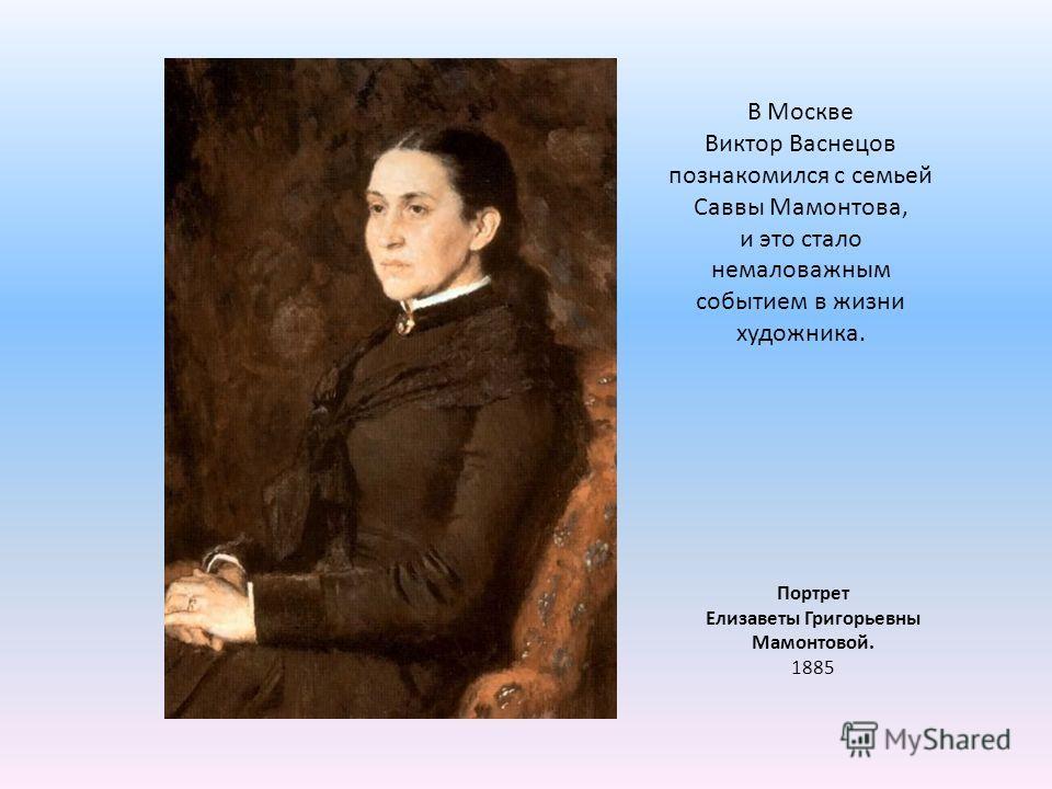 Портрет Елизаветы Григорьевны Мамонтовой. 1885 В Москве Виктор Васнецов познакомился с семьей Саввы Мамонтова, и это стало немаловажным событием в жизни художника.