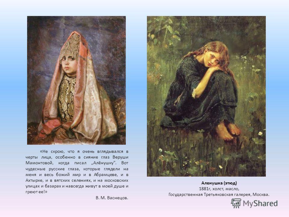 «Не скрою, что я очень вглядывался в черты лица, особенно в сияние глаз Веруши Мамонтовой, когда писал Алёнушку