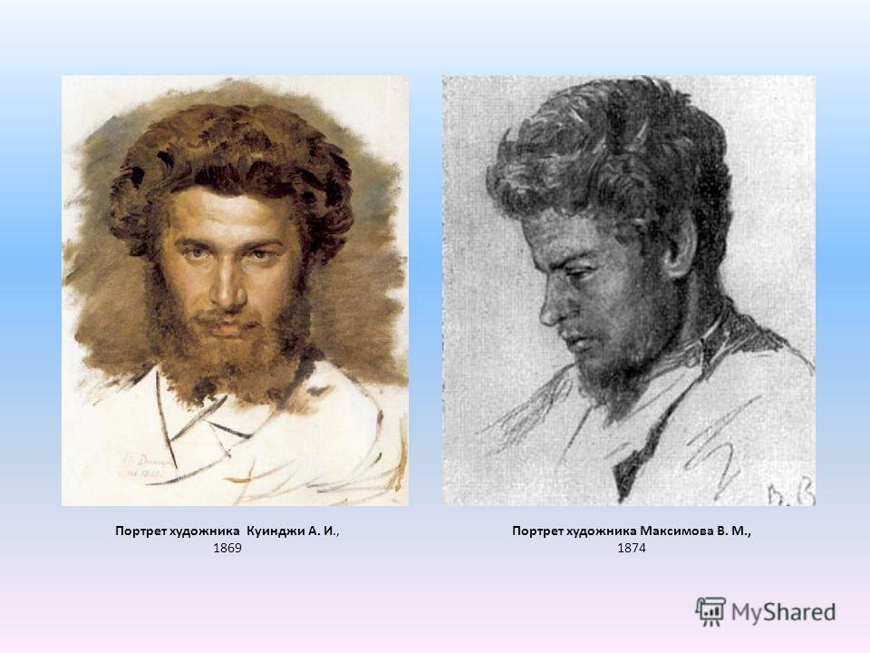 Портрет художника Максимова В. М., 1874 Портрет художника Куинджи А. И., 1869