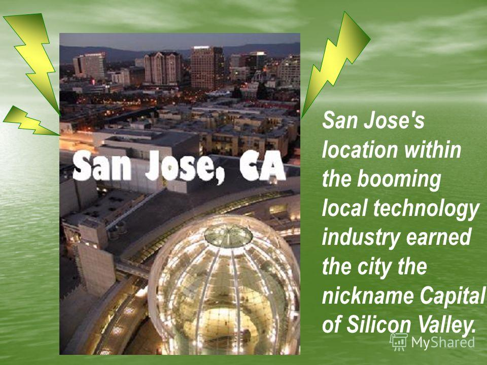 San Jose's location within the booming local technology industry earned the city the nickname Capital of Silicon Valley.