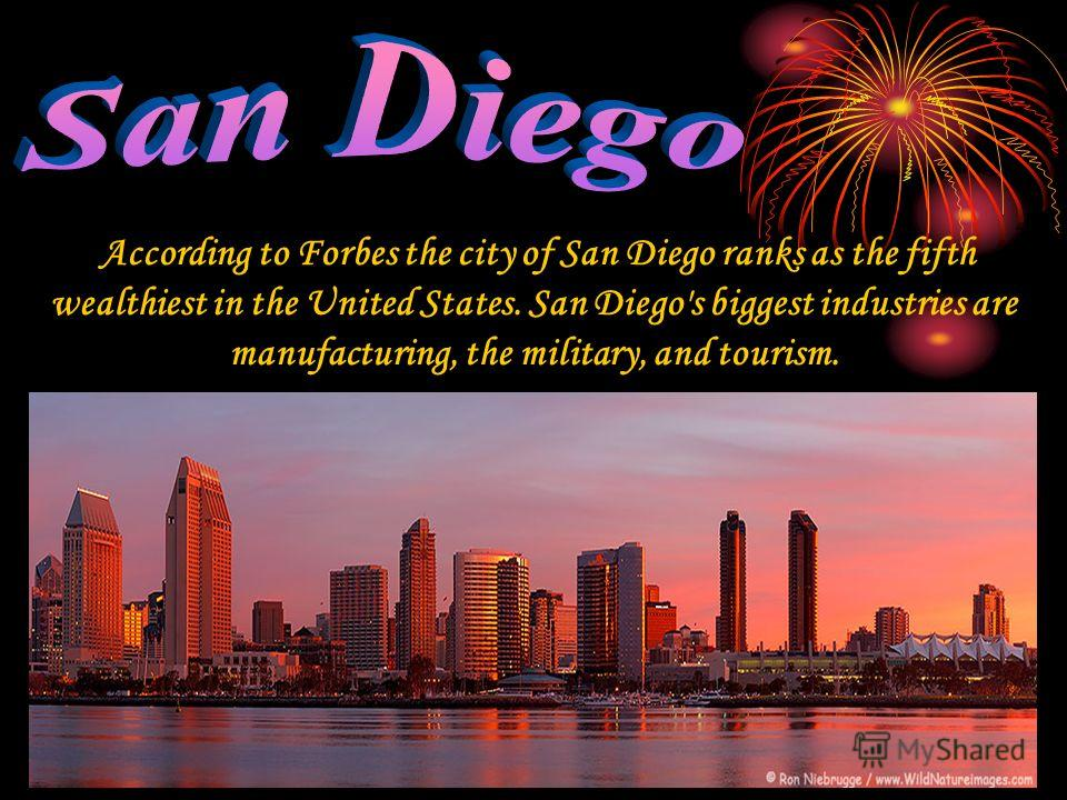 According to Forbes the city of San Diego ranks as the fifth wealthiest in the United States. San Diego's biggest industries are manufacturing, the military, and tourism.