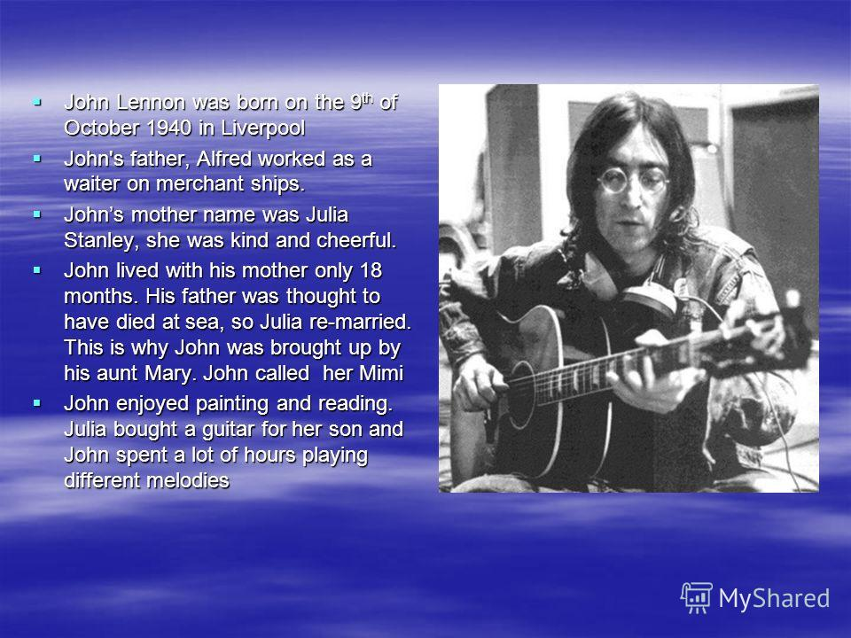 John Lennon was born on the 9 th of October 1940 in Liverpool John Lennon was born on the 9 th of October 1940 in Liverpool John's father, Alfred worked as a waiter on merchant ships. John's father, Alfred worked as a waiter on merchant ships. Johns