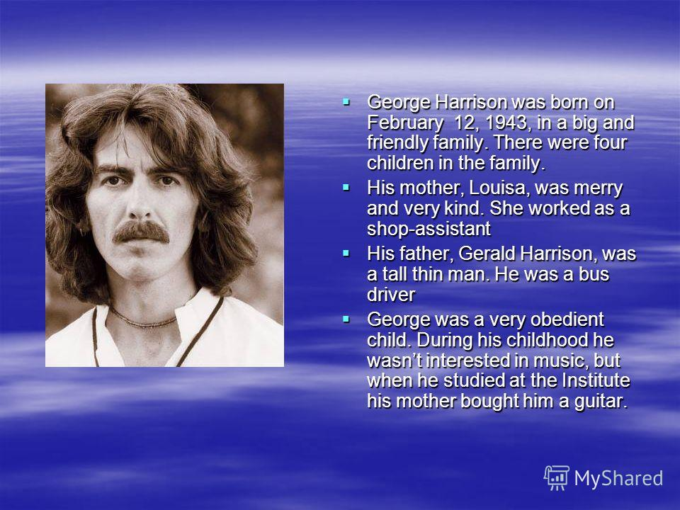 George Harrison was born on February 12, 1943, in a big and friendly family. There were four children in the family. George Harrison was born on February 12, 1943, in a big and friendly family. There were four children in the family. His mother, Loui