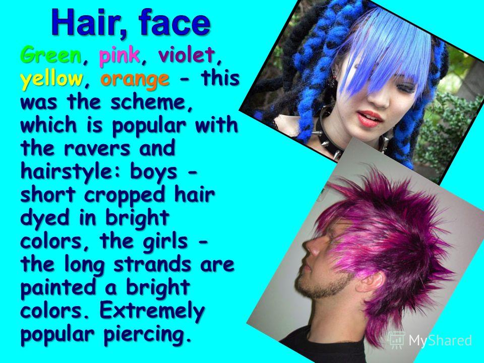 Green, pink, violet, yellow, orange - this was the scheme, which is popular with the ravers and hairstyle: boys - short cropped hair dyed in bright colors, the girls - the long strands are painted a bright colors. Extremely popular piercing.