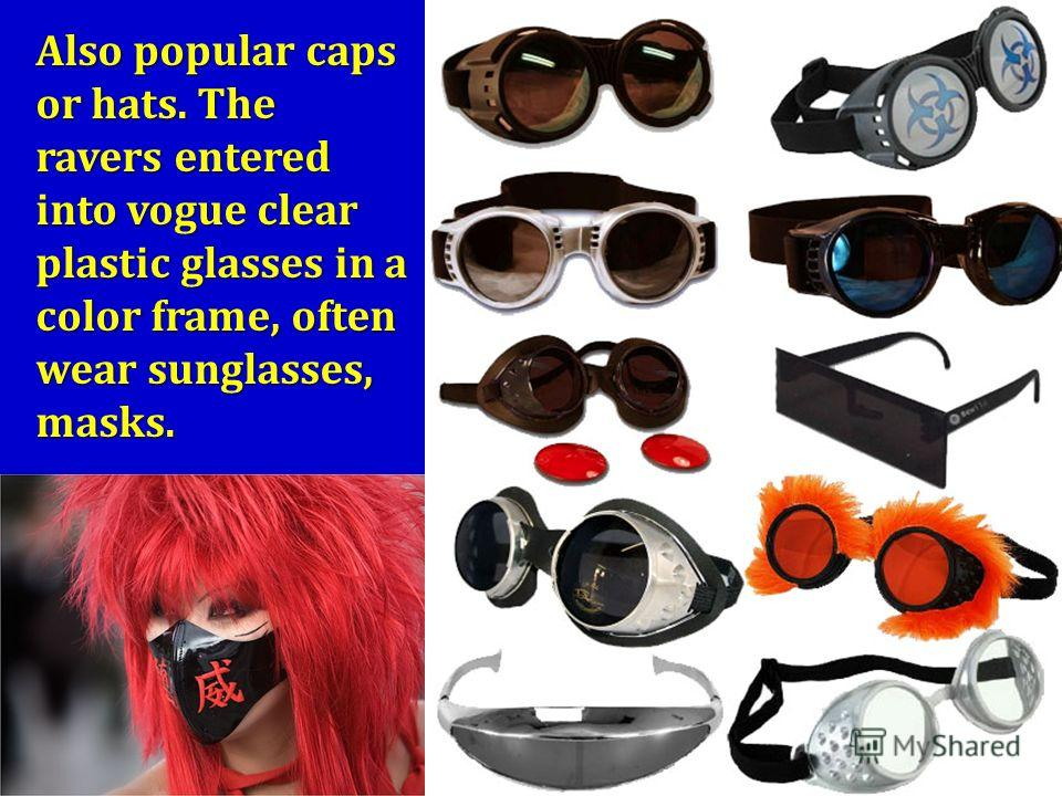 Also popular caps or hats. The ravers entered into vogue clear plastic glasses in a color frame, often wear sunglasses, masks.