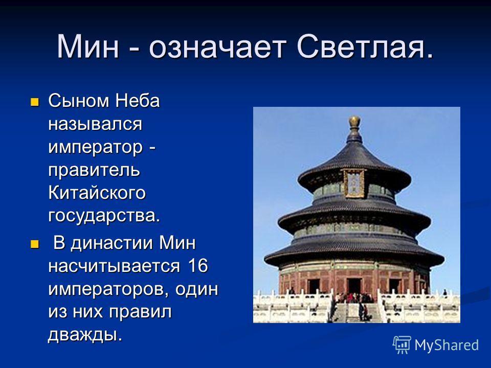 Мин - означает Светлая. Сыном Неба назывался император - правитель Китайского государства. Сыном Неба назывался император - правитель Китайского государства. В династии Мин насчитывается 16 императоров, один из них правил дважды. В династии Мин насчи