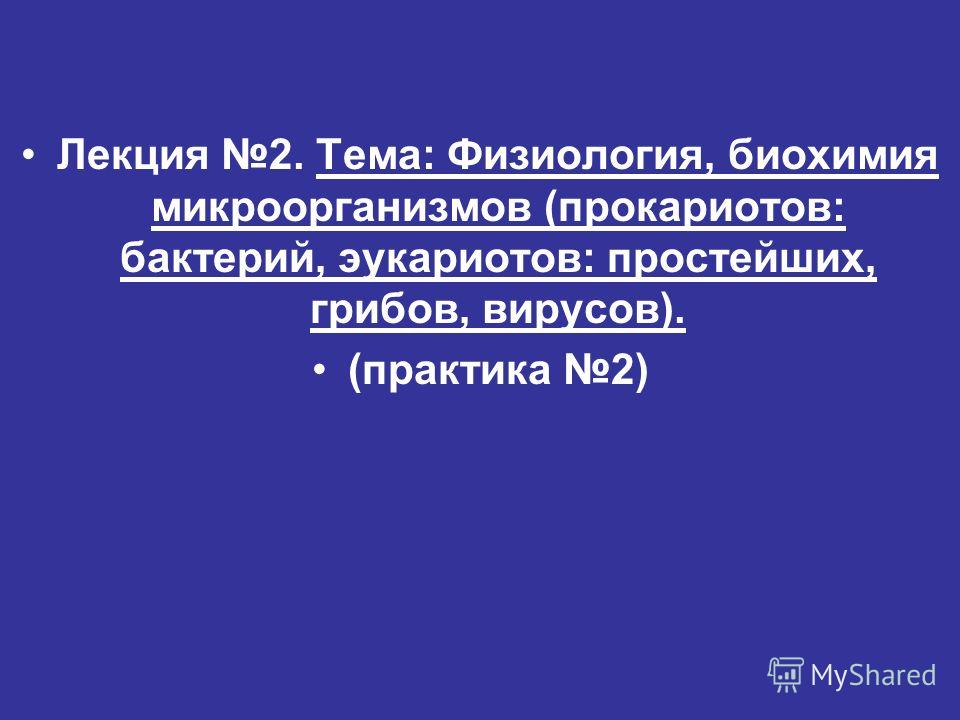 Лекция 2. Тема: Физиология, биохимия микроорганизмов (прокариотов: бактерий, эукариотов: простейших, грибов, вирусов). (практика 2)