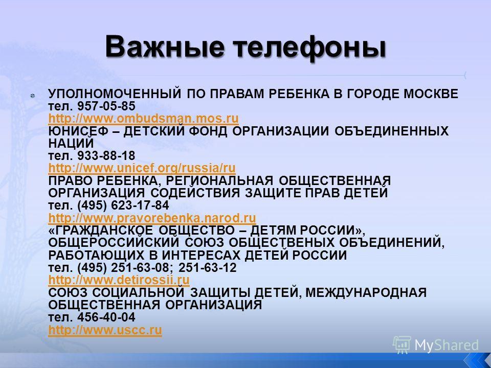 УПОЛНОМОЧЕННЫЙ ПО ПРАВАМ РЕБЕНКА В ГОРОДЕ МОСКВЕ тел. 957-05-85 http://www.ombudsman.mos.ru ЮНИСЕФ – ДЕТСКИЙ ФОНД ОРГАНИЗАЦИИ ОБЪЕДИНЕННЫХ НАЦИЙ тел. 933-88-18 http://www.unicef.org/russia/ru ПРАВО РЕБЕНКА, РЕГИОНАЛЬНАЯ ОБЩЕСТВЕННАЯ ОРГАНИЗАЦИЯ СОДЕЙ