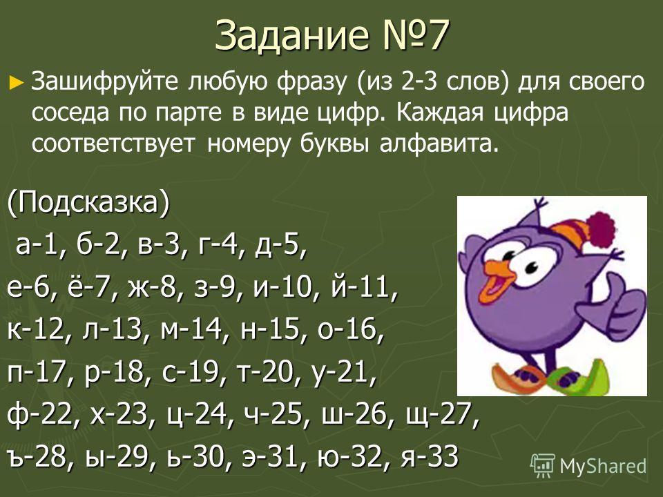 Задание 7 Зашифруйте любую фразу (из 2-3 слов) для своего соседа по парте в виде цифр. Каждая цифра соответствует номеру буквы алфавита.(Подсказка) а-1, б-2, в-3, г-4, д-5, а-1, б-2, в-3, г-4, д-5, е-6, ё-7, ж-8, з-9, и-10, й-11, к-12, л-13, м-14, н-