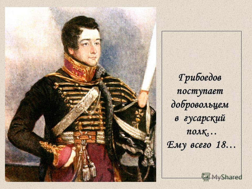 15 Грибоедовпоступаетдобровольцем в гусарский полк… Ему всего 18…