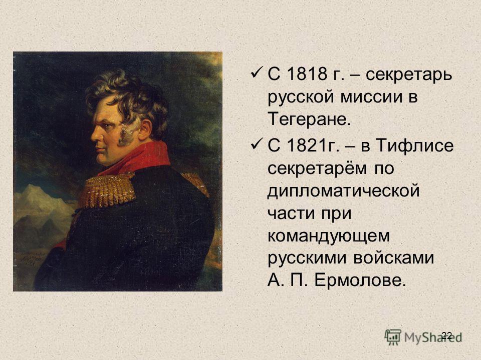 22 С 1818 г. – секретарь русской миссии в Тегеране. С 1821г. – в Тифлисе секретарём по дипломатической части при командующем русскими войсками А. П. Ермолове.
