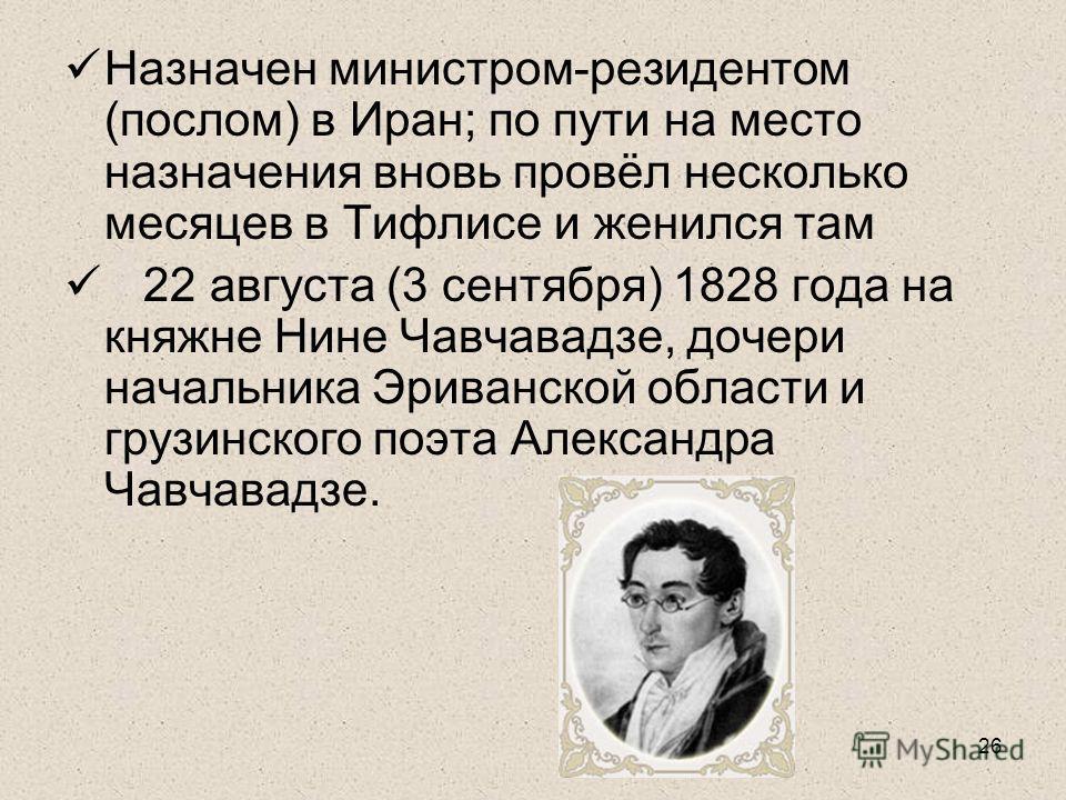 26 Назначен министром-резидентом (послом) в Иран; по пути на место назначения вновь провёл несколько месяцев в Тифлисе и женился там 22 августа (3 сентября) 1828 года на княжне Нине Чавчавадзе, дочери начальника Эриванской области и грузинского поэта