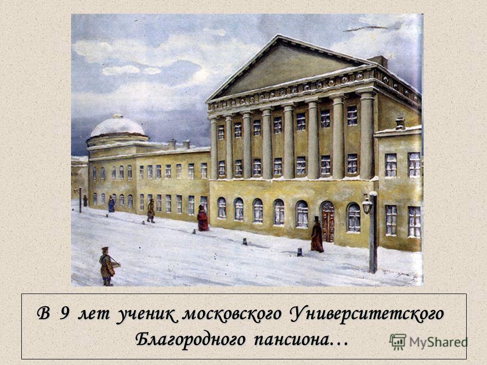 7 В 9 лет ученик московского Университетского Благородного пансиона…