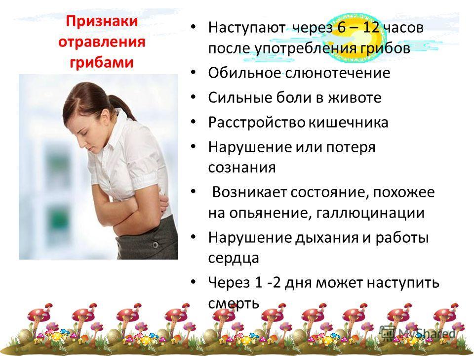 Признаки отравления грибами Наступают через 6 – 12 часов после употребления грибов Обильное слюнотечение Сильные боли в животе Расстройство кишечника Нарушение или потеря сознания Возникает состояние, похожее на опьянение, галлюцинации Нарушение дыха