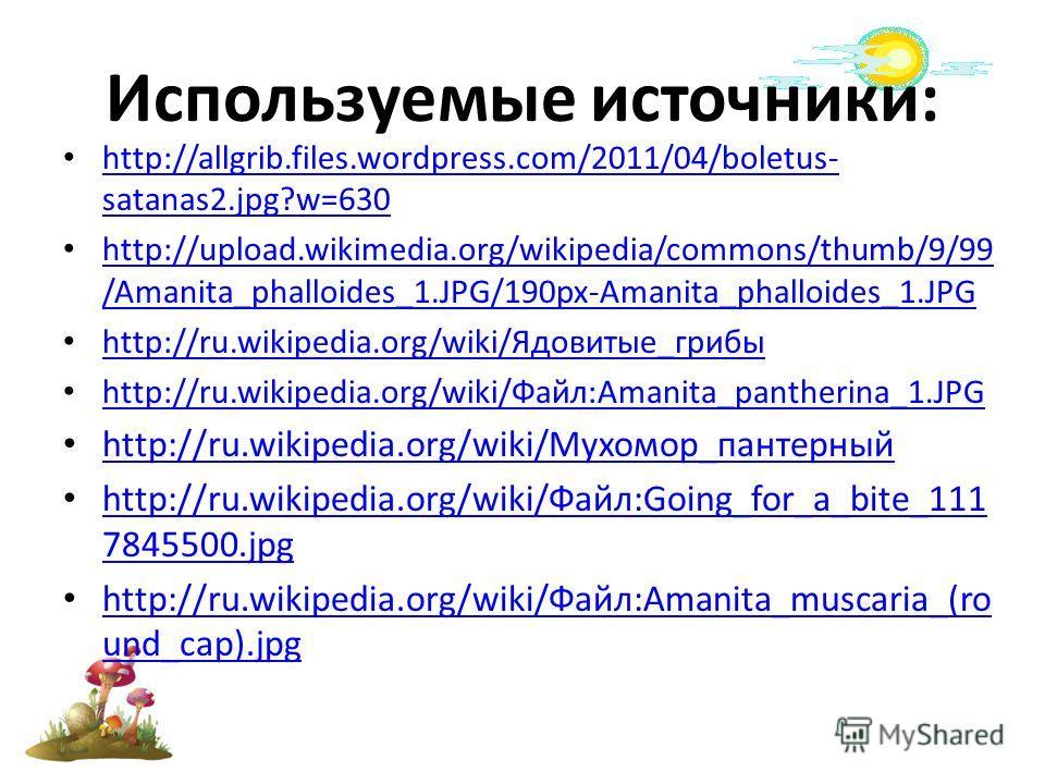 Используемые источники: http://allgrib.files.wordpress.com/2011/04/boletus- satanas2.jpg?w=630 http://allgrib.files.wordpress.com/2011/04/boletus- satanas2.jpg?w=630 http://upload.wikimedia.org/wikipedia/commons/thumb/9/99 /Amanita_phalloides_1.JPG/1