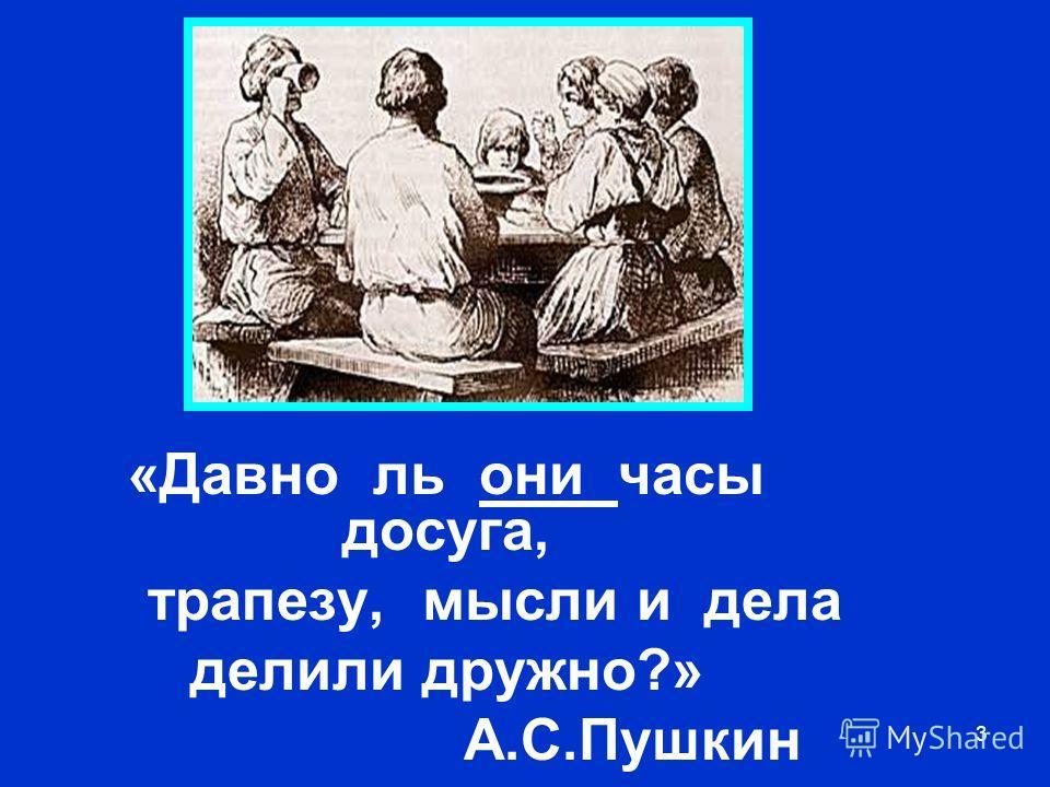 3 «Давно ль они часы досуга, трапезу, мысли и дела делили дружно?» А.С.Пушкин