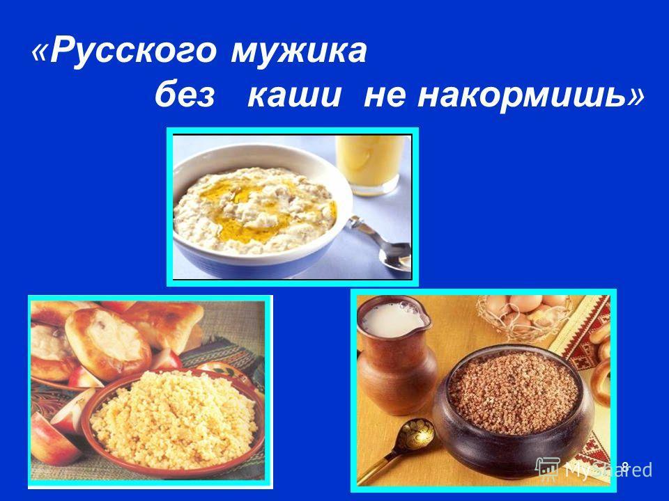 8 «Русского мужика без каши не накормишь»