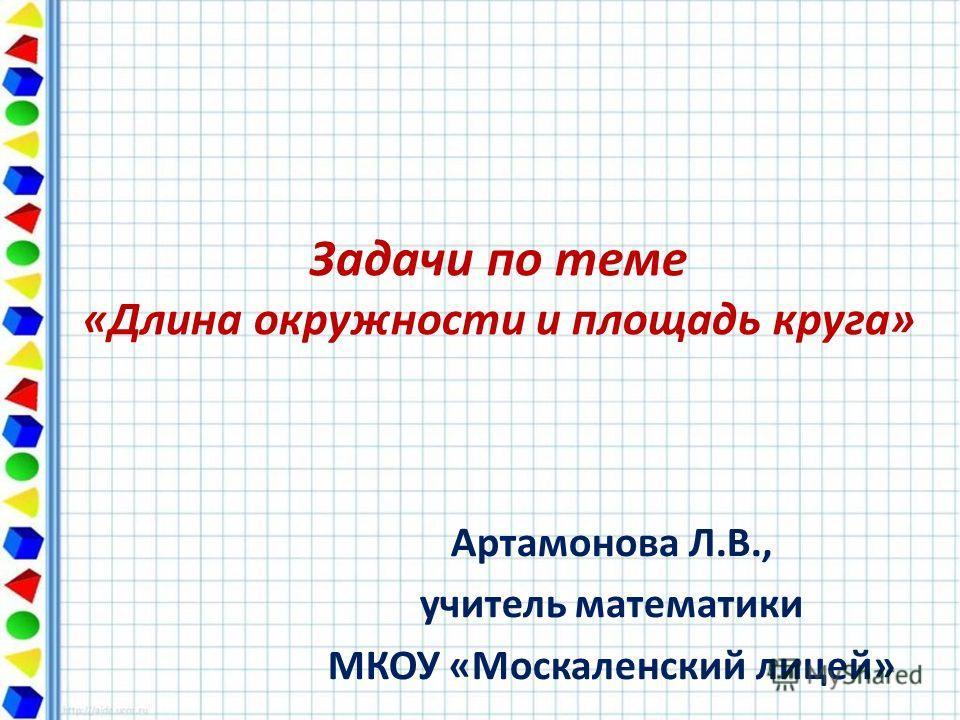 Задачи по теме «Длина окружности и площадь круга» Артамонова Л.В., учитель математики МКОУ «Москаленский лицей»