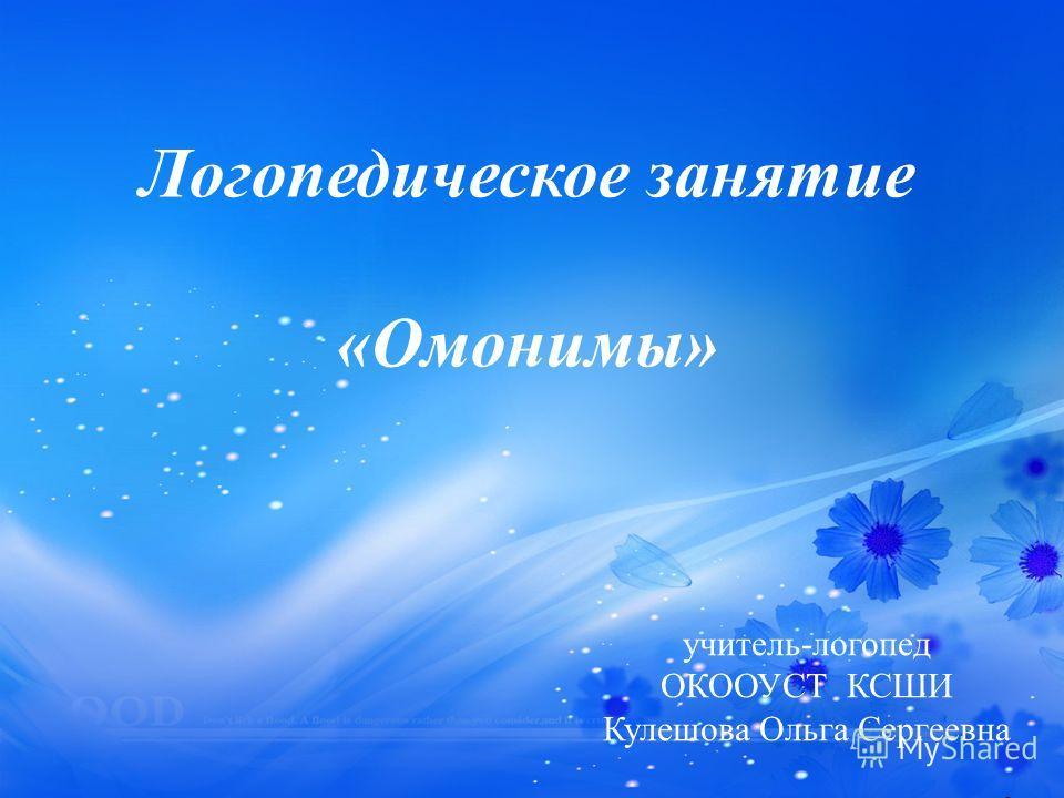 Логопедическое занятие « Омонимы » учитель - логопед ОКООУСТ КСШИ Кулешова Ольга Сергеевна