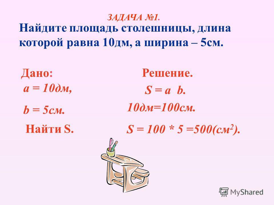 Найдите площадь столешницы, длина которой равна 10дм, а ширина – 5см. Дано: a = 10дм, b = 5см. Найти S. Решение. S = a b. 10дм=100см. S = 100 * 5 =500(см 2 ). ЗАДАЧА 1.