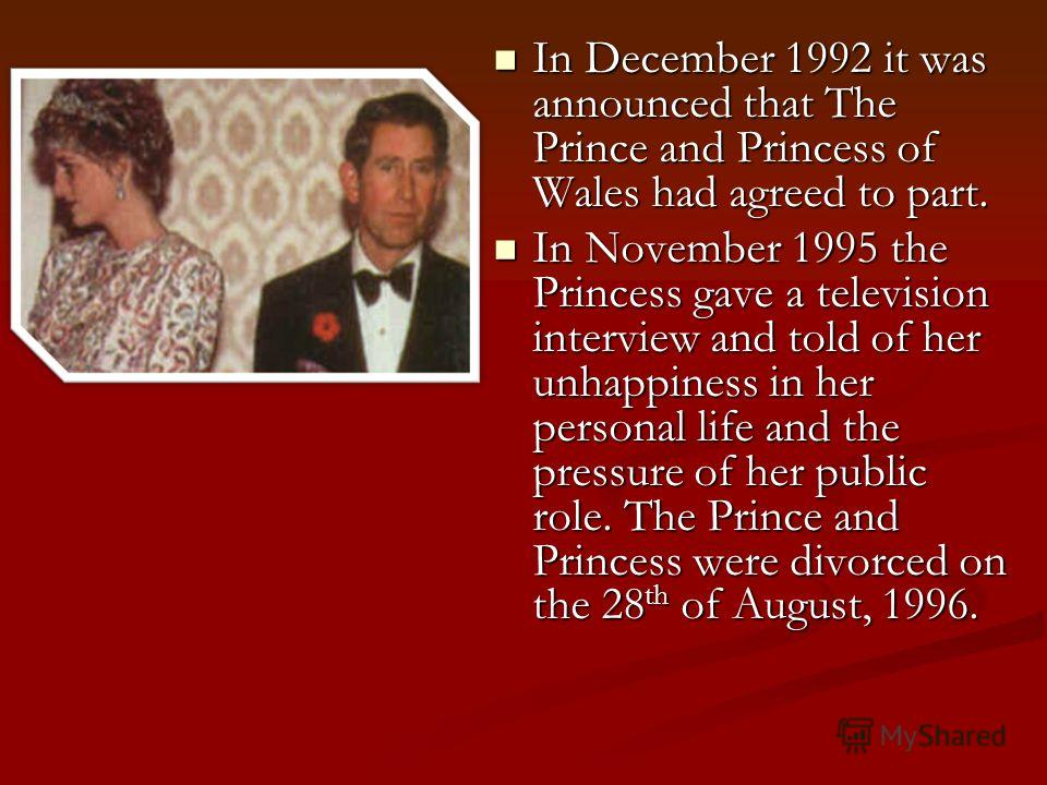 In December 1992 it was announced that The Prince and Princess of Wales had agreed to part. In December 1992 it was announced that The Prince and Princess of Wales had agreed to part. In November 1995 the Princess gave a television interview and told