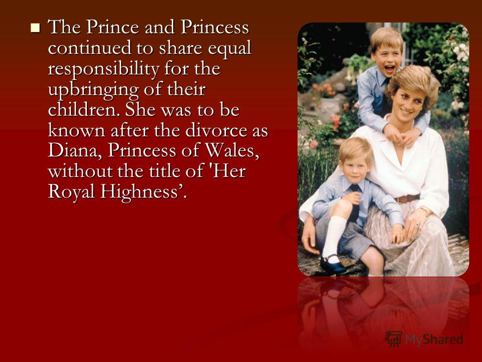 The Prince and Princess continued to share equal responsibility for the upbringing of their children. She was to be known after the divorce as Diana, Princess of Wales, without the title of 'Her Royal Highness. The Prince and Princess continued to sh