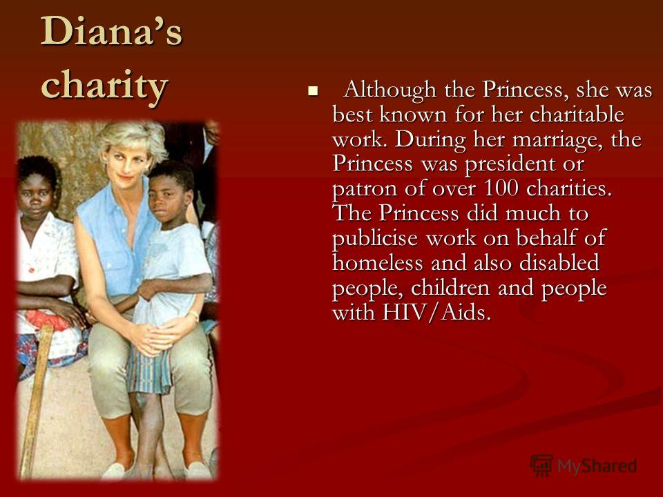 Dianas charity Although the Princess, she was best known for her charitable work. During her marriage, the Princess was president or patron of over 100 charities. The Princess did much to publicise work on behalf of homeless and also disabled people,