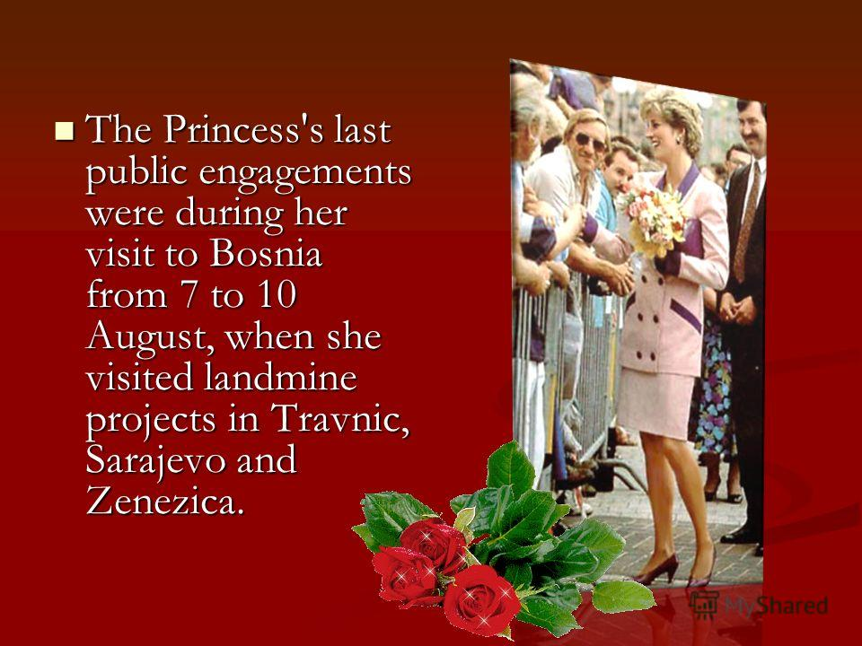 The Princess's last public engagements were during her visit to Bosnia from 7 to 10 August, when she visited landmine projects in Travnic, Sarajevo and Zenezica. The Princess's last public engagements were during her visit to Bosnia from 7 to 10 Augu