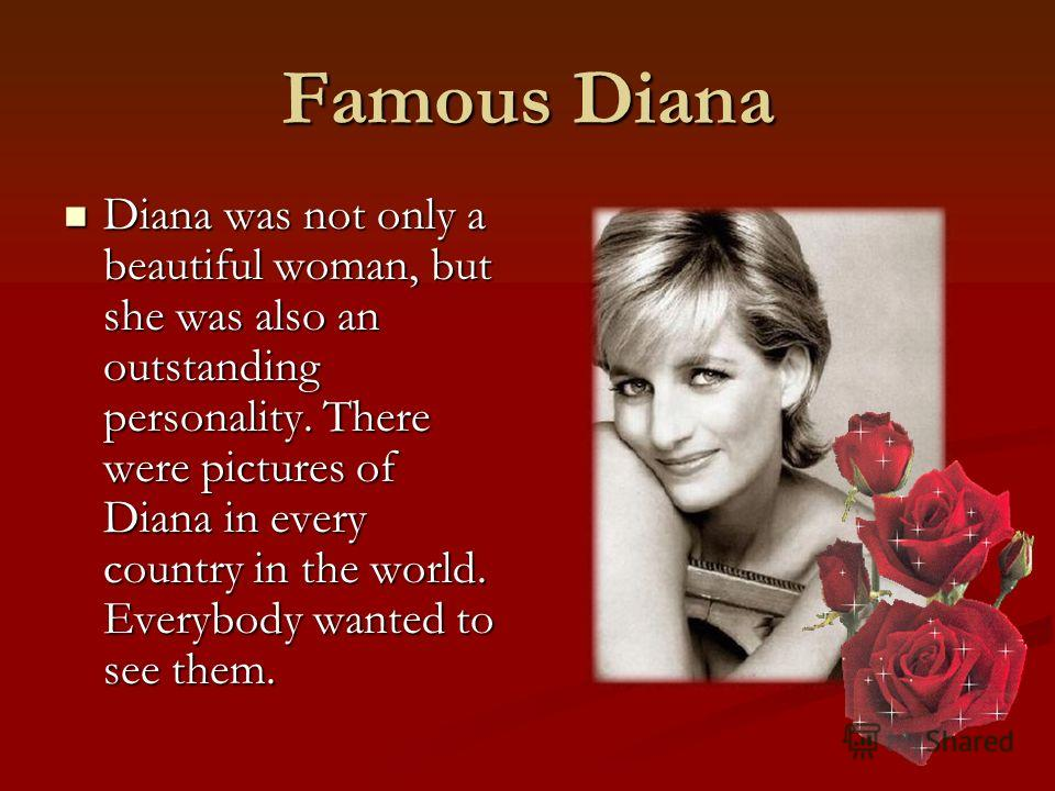 Famous Diana Diana was not only a beautiful woman, but she was also an outstanding personality. There were pictures of Diana in every country in the world. Everybody wanted to see them. Diana was not only a beautiful woman, but she was also an outsta