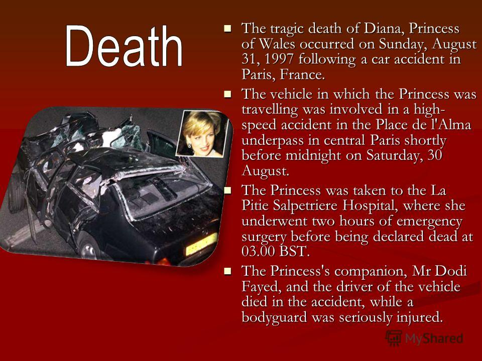 The tragic death of Diana, Princess of Wales occurred on Sunday, August 31, 1997 following a car accident in Paris, France. The tragic death of Diana, Princess of Wales occurred on Sunday, August 31, 1997 following a car accident in Paris, France. Th