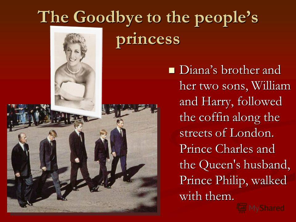 The Goodbye to the peoples princess Dianas brother and her two sons, William and Harry, followed the coffin along the streets of London. Prince Charles and the Queen's husband, Prince Philip, walked with them. Dianas brother and her two sons, William