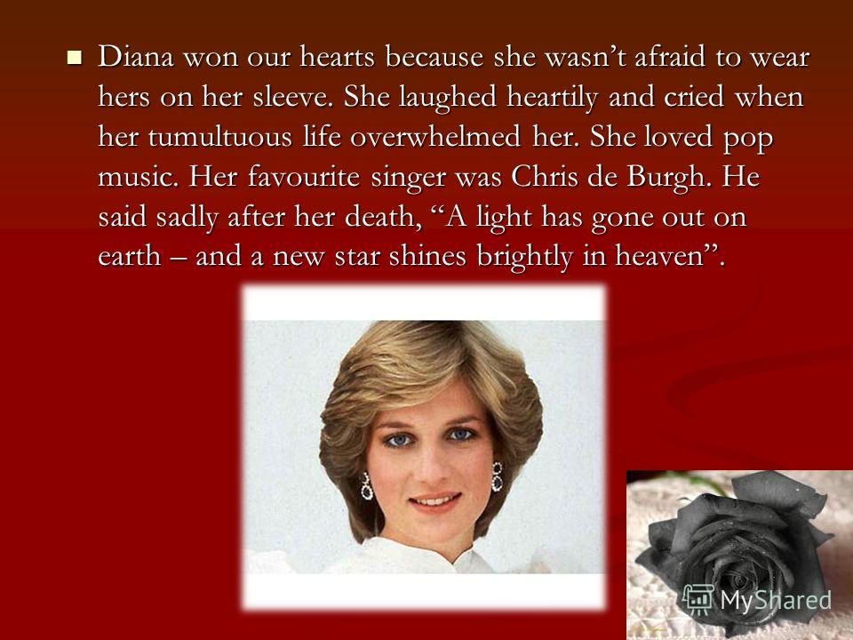 Diana won our hearts because she wasnt afraid to wear hers on her sleeve. She laughed heartily and cried when her tumultuous life overwhelmed her. She loved pop music. Her favourite singer was Chris de Burgh. He said sadly after her death, A light ha
