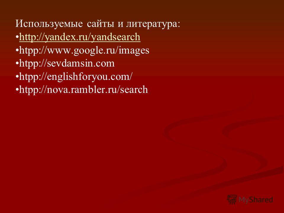 Используемые сайты и литература: http://yandex.ru/yandsearch htpp://www.google.ru/images htpp://sevdamsin.com htpp://englishforyou.com/ htpp://nova.rambler.ru/search