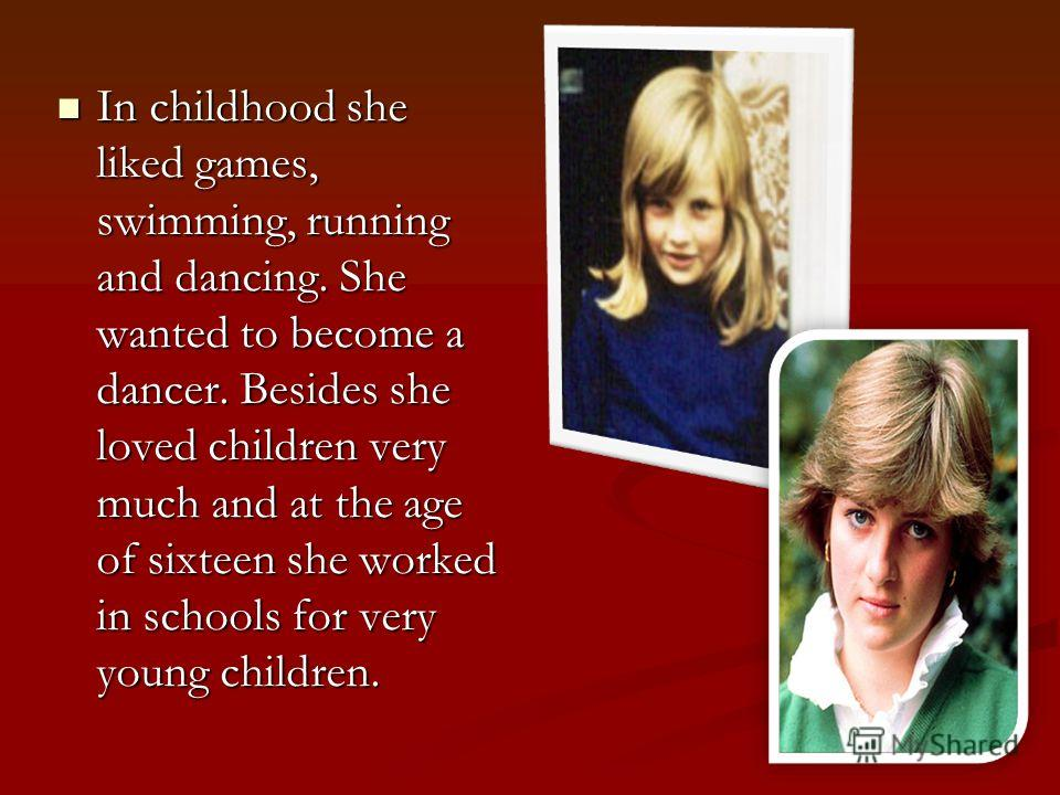 In childhood she liked games, swimming, running and dancing. She wanted to become a dancer. Besides she loved children very much and at the age of sixteen she worked in schools for very young children. In childhood she liked games, swimming, running