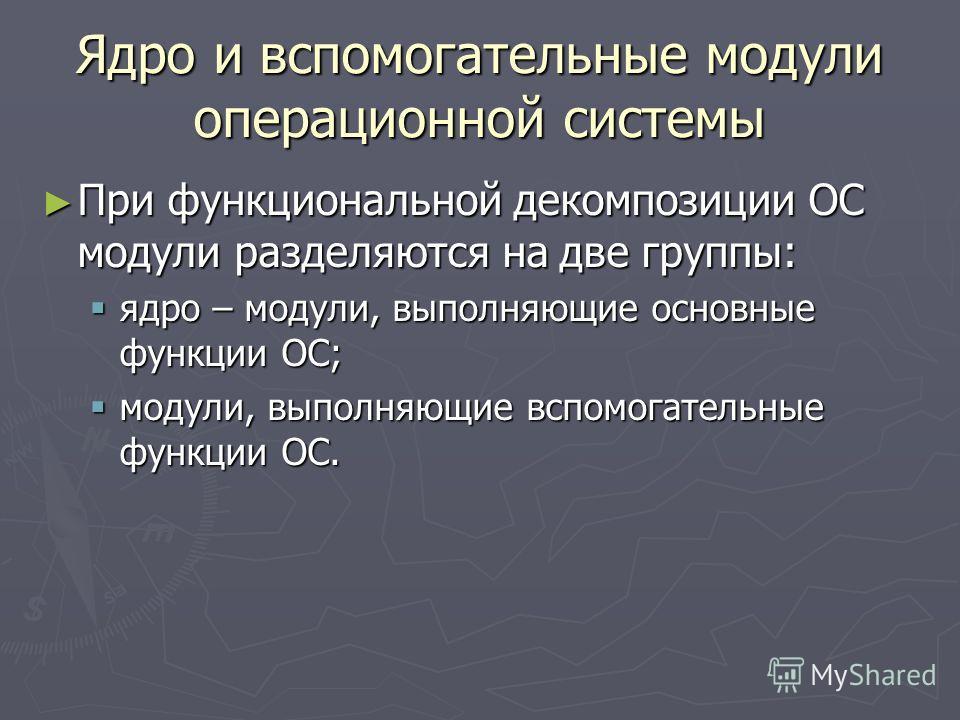 Ядро и вспомогательные модули операционной системы При функциональной декомпозиции ОС модули разделяются на две группы: При функциональной декомпозиции ОС модули разделяются на две группы: ядро – модули, выполняющие основные функции ОС; ядро – модули