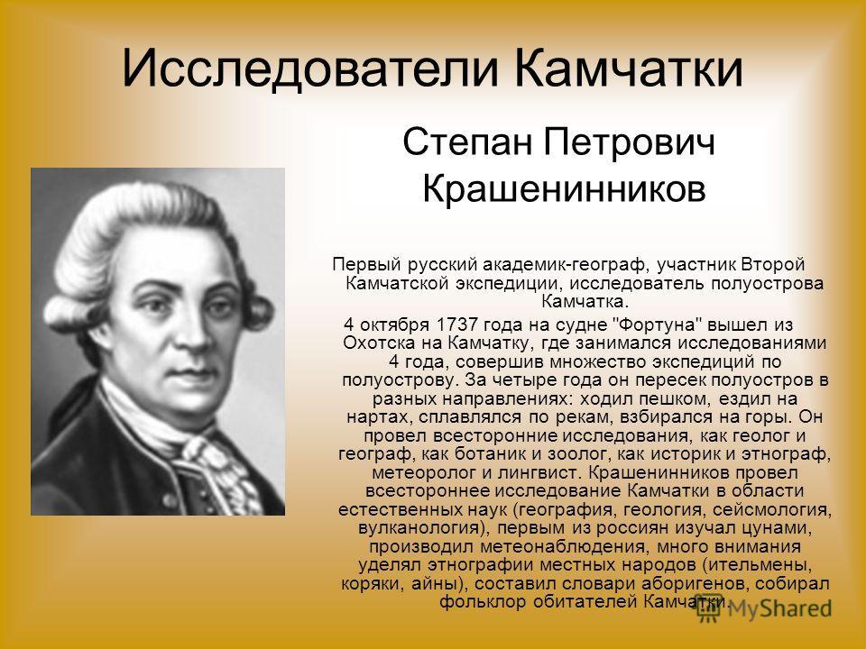 Степан Петрович Крашенинников Первый русский академик-географ, участник Второй Камчатской экспедиции, исследователь полуострова Камчатка. 4 октября 1737 года на судне