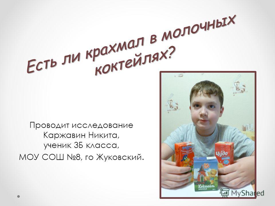Есть ли крахмал в молочных коктейлях? Проводит исследование Каржавин Никита, ученик 3Б класса, МОУ СОШ 8, го Жуковский.