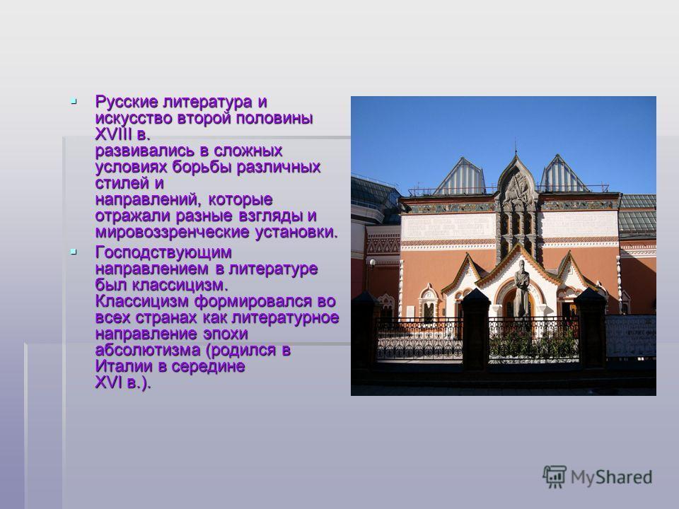 Русские литература и искусство второй половины XVIII в. развивались в сложных условиях борьбы различных стилей и направлений, которые отражали разные взгляды и мировоззренческие установки. Русские литература и искусство второй половины XVIII в. разви