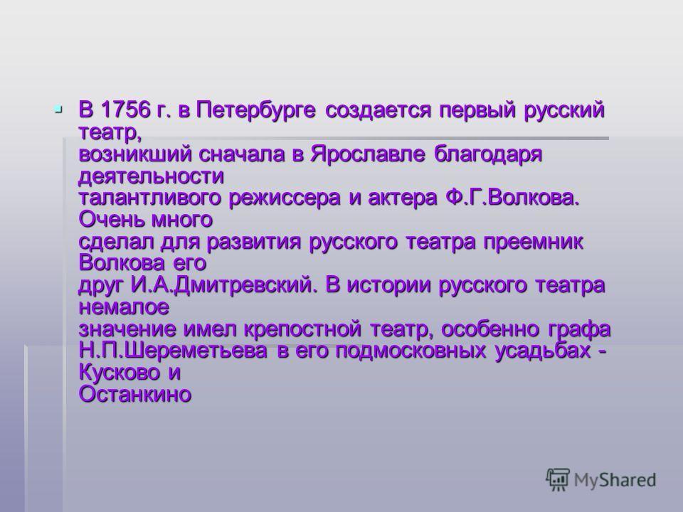 В 1756 г. в Петербурге создается первый русский театр, возникший сначала в Ярославле благодаря деятельности талантливого режиссера и актера Ф.Г.Волкова. Очень много сделал для развития русского театра преемник Волкова его друг И.А.Дмитревский. В исто
