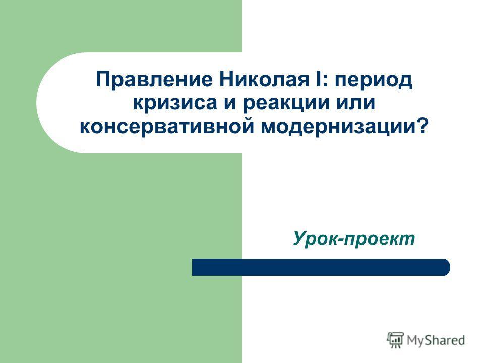 Правление Николая I: период кризиса и реакции или консервативной модернизации? Урок-проект
